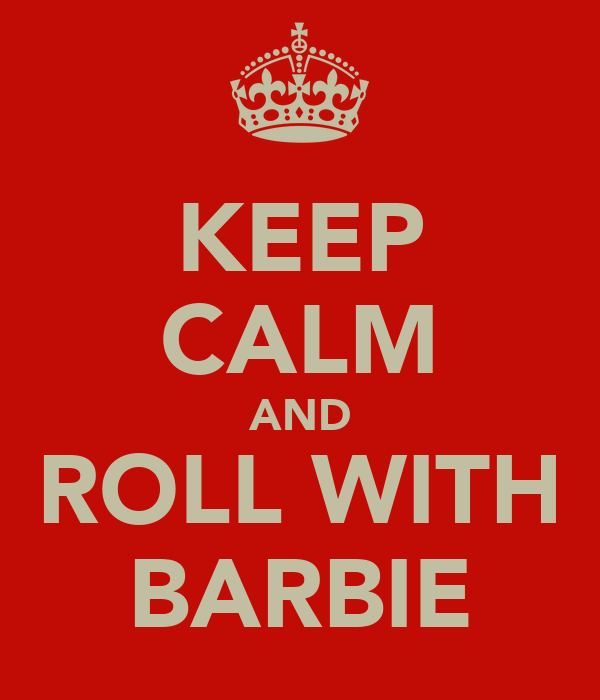 KEEP CALM AND ROLL WITH BARBIE