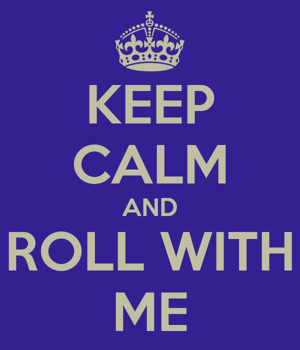 KEEP CALM AND ROLL WITH ME