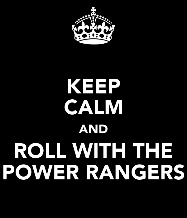 KEEP CALM AND ROLL WITH THE POWER RANGERS