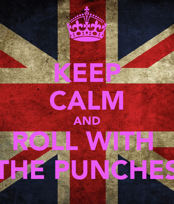 KEEP CALM AND ROLL WITH  THE PUNCHES