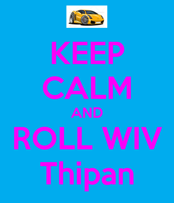 KEEP CALM AND ROLL WIV Thipan