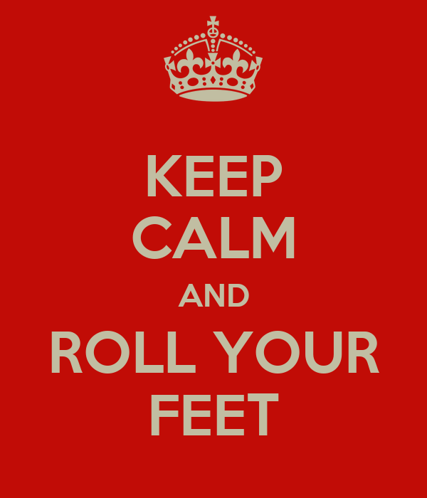KEEP CALM AND ROLL YOUR FEET