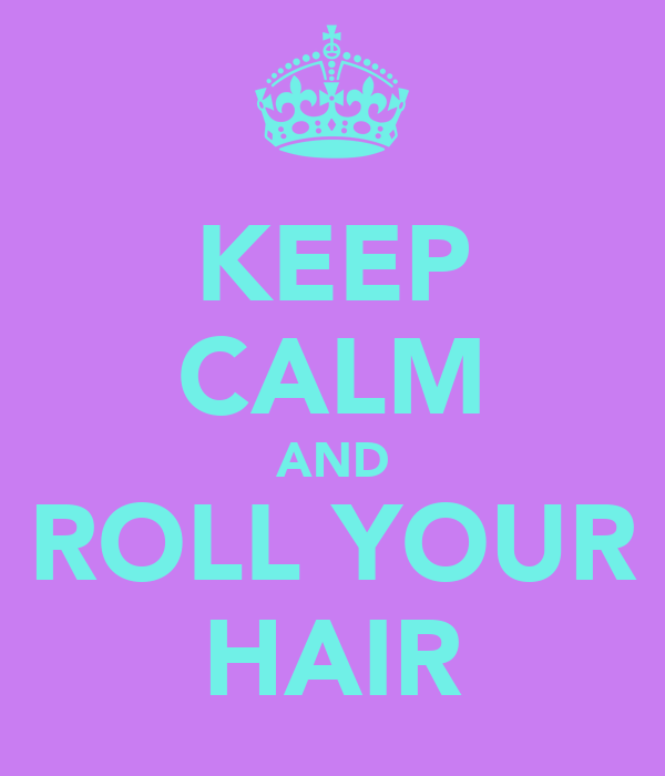 KEEP CALM AND ROLL YOUR HAIR