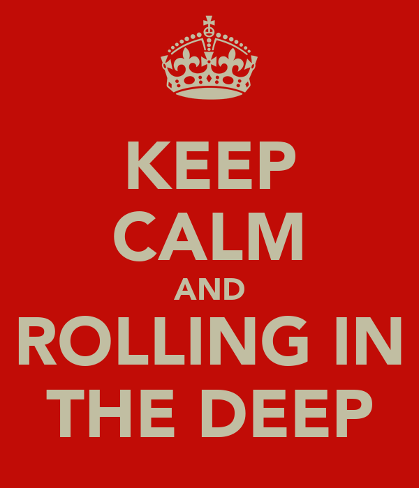 KEEP CALM AND ROLLING IN THE DEEP