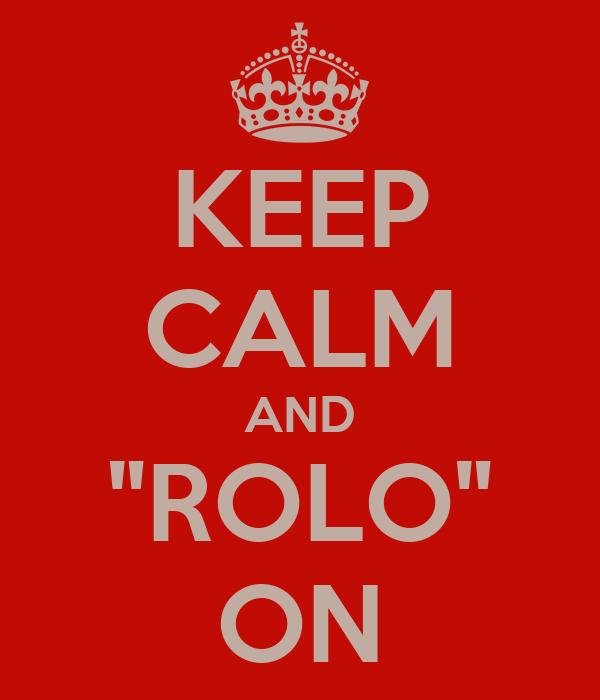 "KEEP CALM AND ""ROLO"" ON"