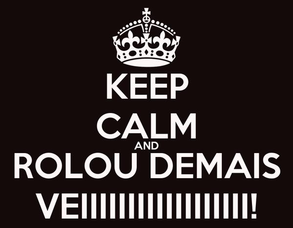 KEEP CALM AND ROLOU DEMAIS VEIIIIIIIIIIIIIIIIII!
