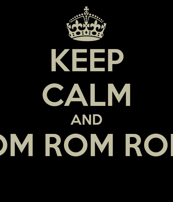 KEEP CALM AND ROM ROM ROM!!