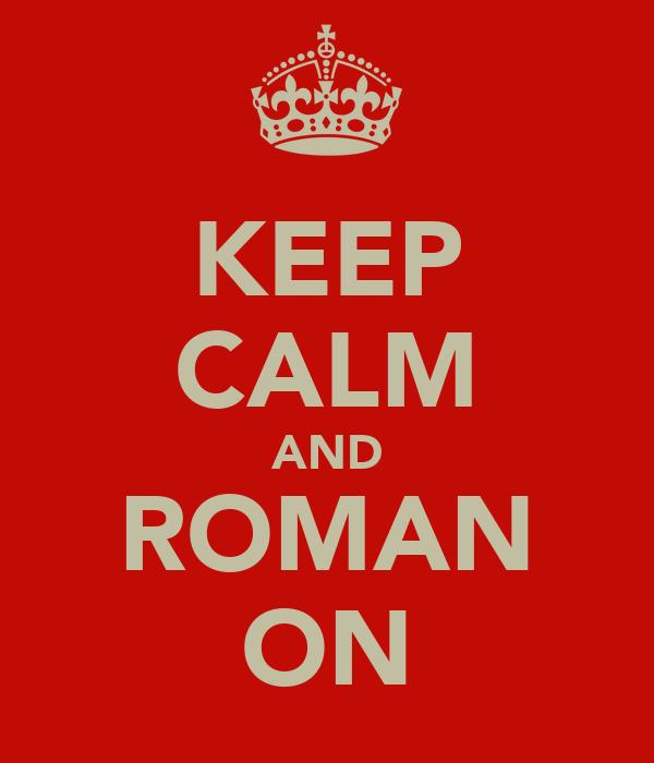 KEEP CALM AND ROMAN ON