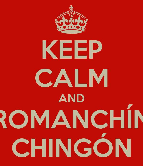 KEEP CALM AND ROMANCHÍN CHINGÓN