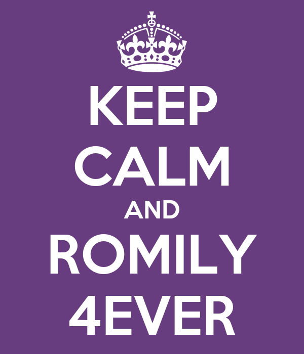 KEEP CALM AND ROMILY 4EVER