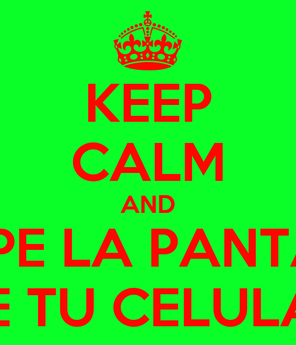KEEP CALM AND ROMPE LA PANTALLA DE TU CELULAR