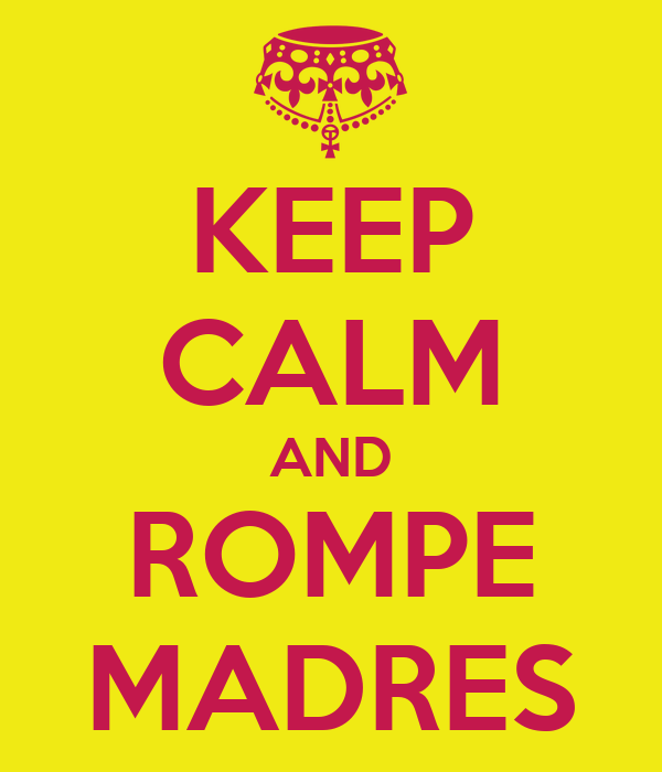 KEEP CALM AND ROMPE MADRES