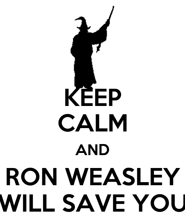 KEEP CALM AND RON WEASLEY WILL SAVE YOU