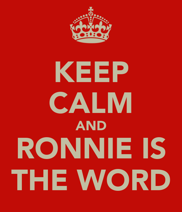 KEEP CALM AND RONNIE IS THE WORD