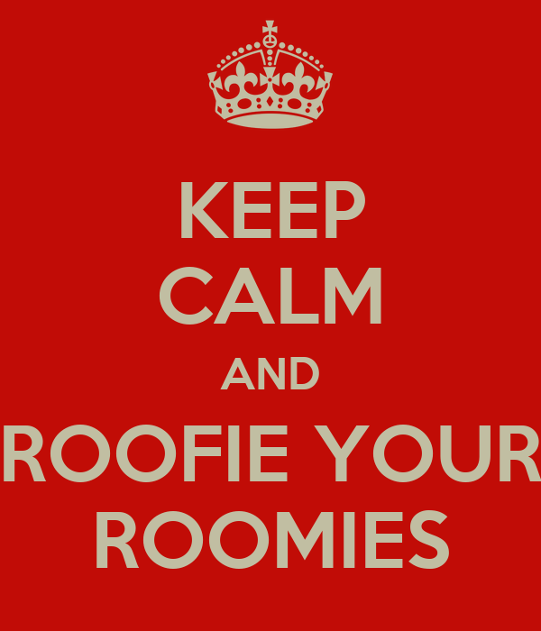 KEEP CALM AND ROOFIE YOUR ROOMIES