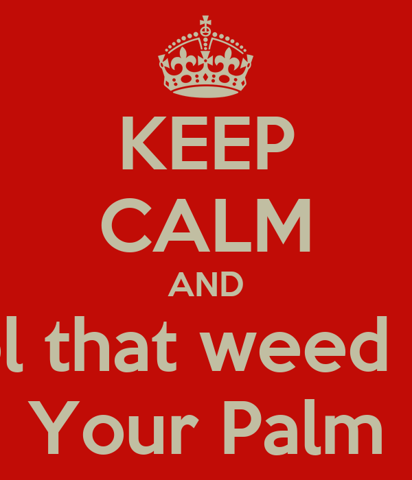 KEEP CALM AND Rool that weed out  Your Palm