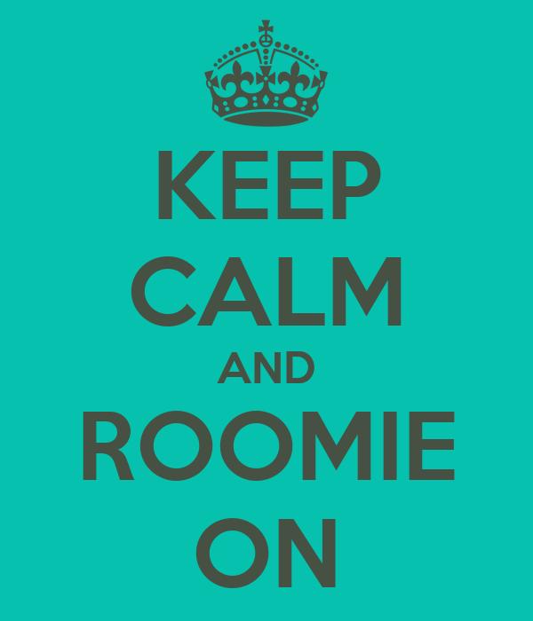 KEEP CALM AND ROOMIE ON