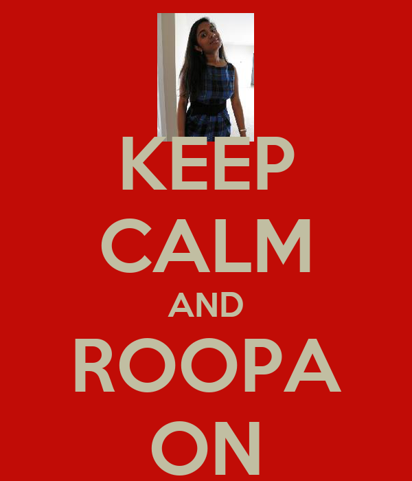KEEP CALM AND ROOPA ON