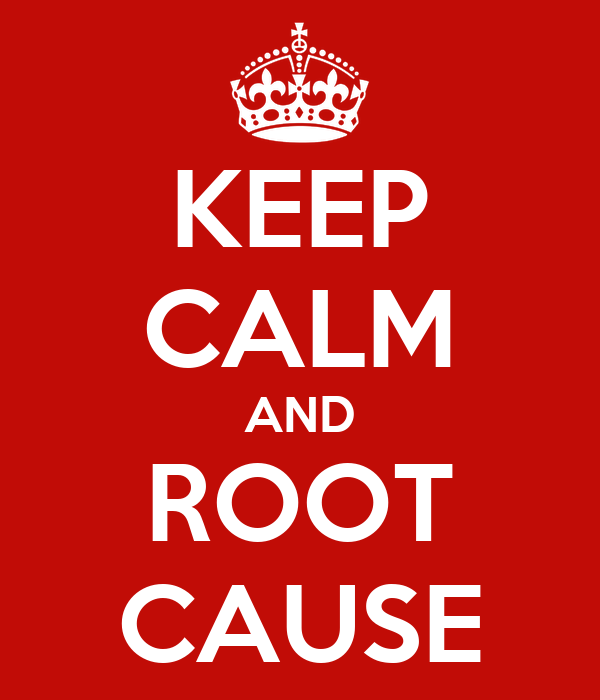 KEEP CALM AND ROOT CAUSE