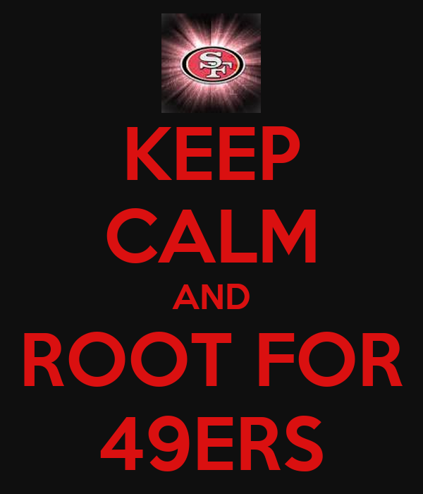 KEEP CALM AND ROOT FOR 49ERS