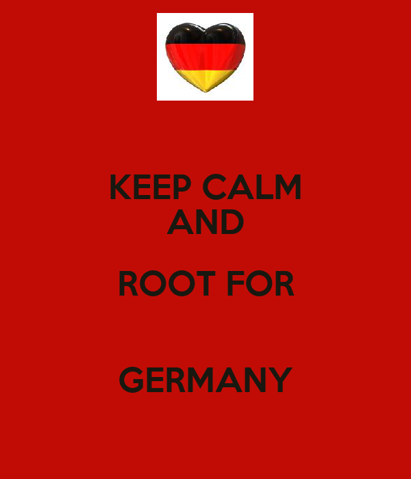 KEEP CALM AND ROOT FOR  GERMANY