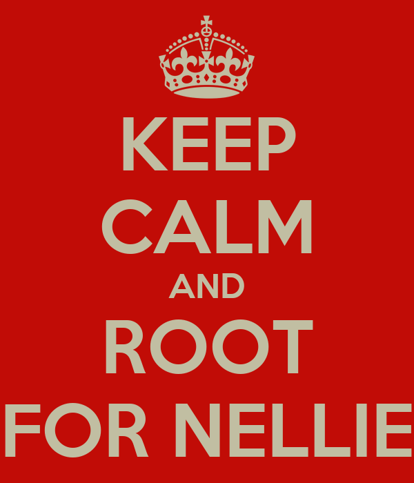 KEEP CALM AND ROOT FOR NELLIE