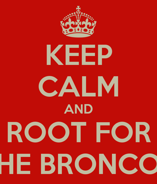 KEEP CALM AND ROOT FOR THE BRONCOS