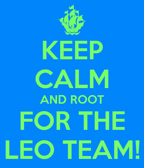 KEEP CALM AND ROOT FOR THE LEO TEAM!