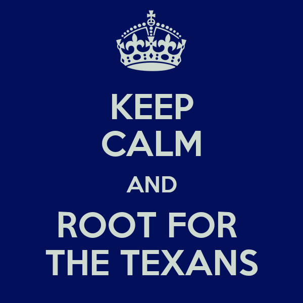 KEEP CALM AND ROOT FOR  THE TEXANS