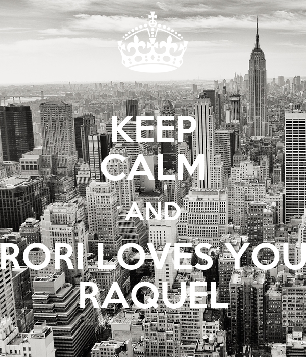 KEEP CALM AND RORI LOVES YOU RAQUEL