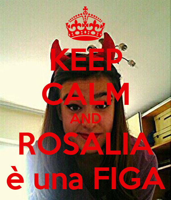 KEEP CALM AND ROSALIA è una FIGA