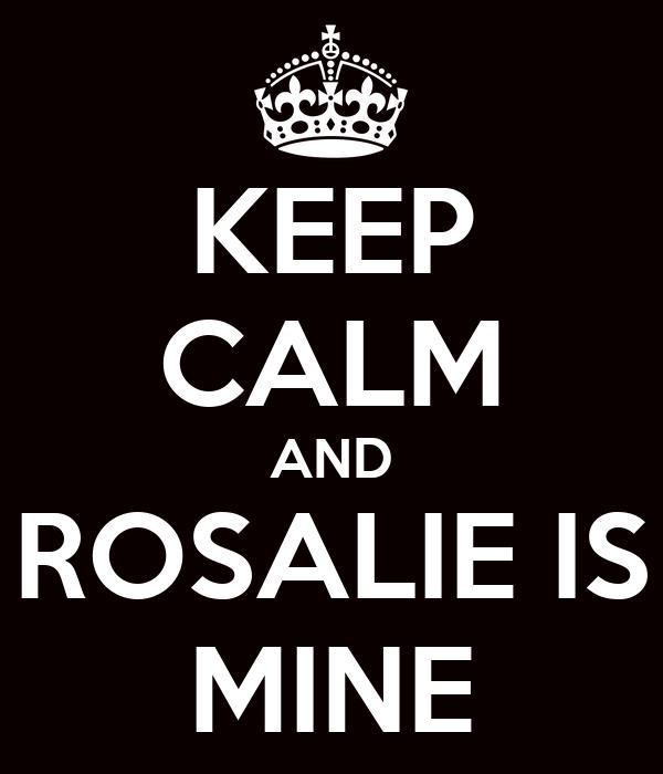 KEEP CALM AND ROSALIE IS MINE