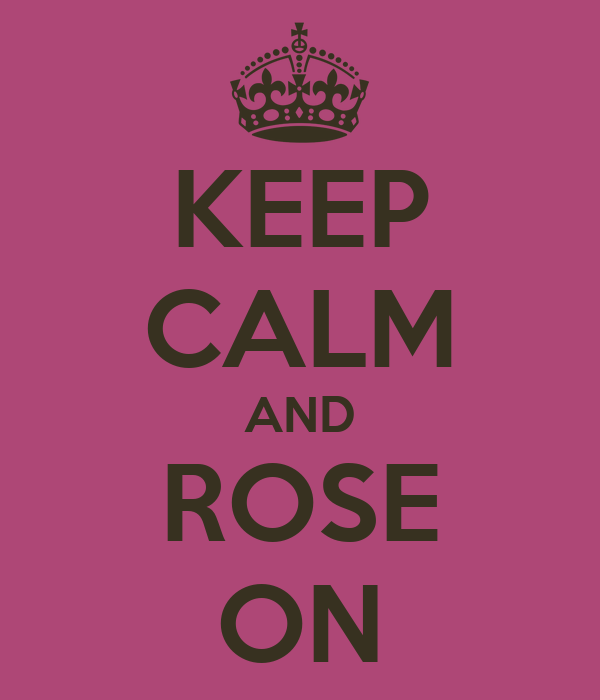 KEEP CALM AND ROSE ON