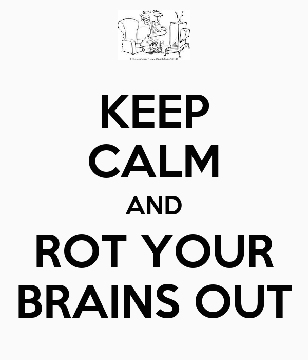 KEEP CALM AND ROT YOUR BRAINS OUT