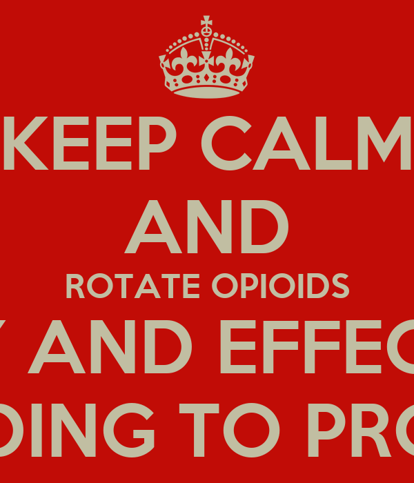 KEEP CALM AND ROTATE OPIOIDS SAFELY AND EFFECTIVELY ACCORDING TO PROTOCOL