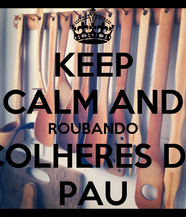 KEEP CALM AND ROUBANDO COLHERES DE PAU