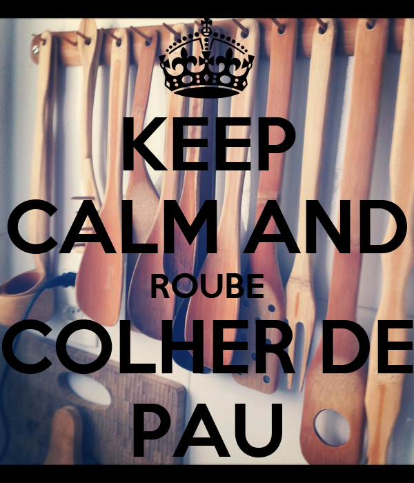 KEEP CALM AND ROUBE COLHER DE PAU
