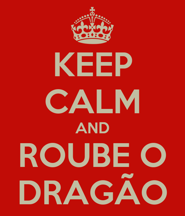 KEEP CALM AND ROUBE O DRAGÃO