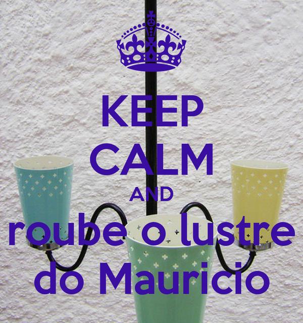 KEEP CALM AND roube o lustre do Mauricio