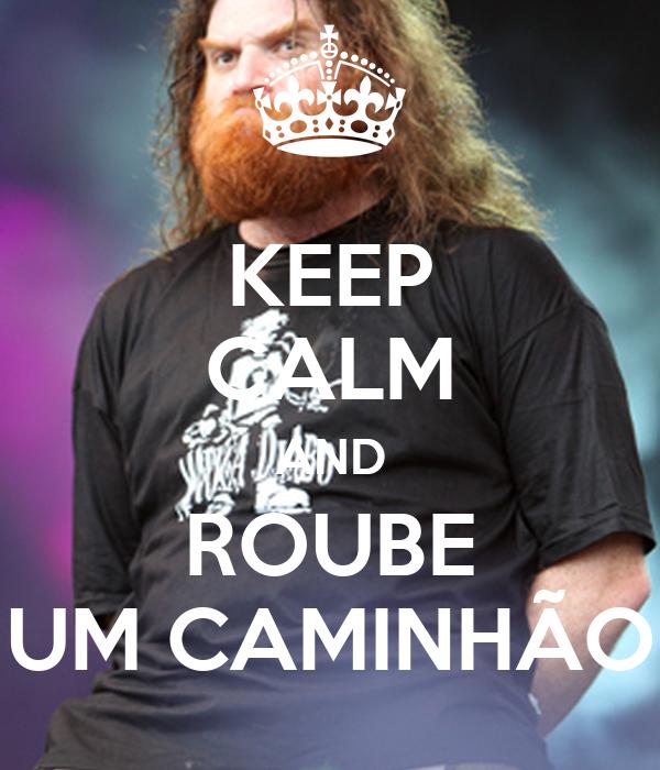 KEEP CALM AND ROUBE UM CAMINHÃO