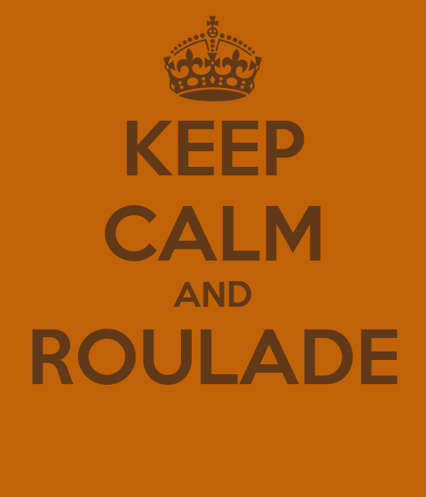 KEEP CALM AND ROULADE