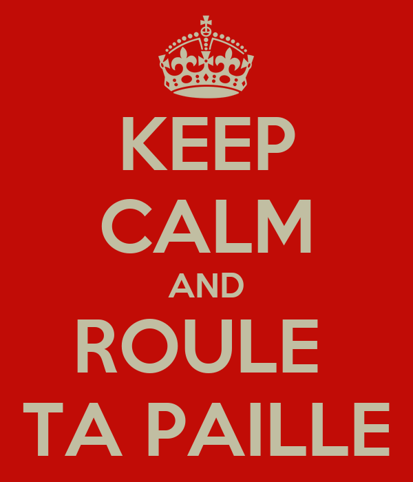 KEEP CALM AND ROULE  TA PAILLE