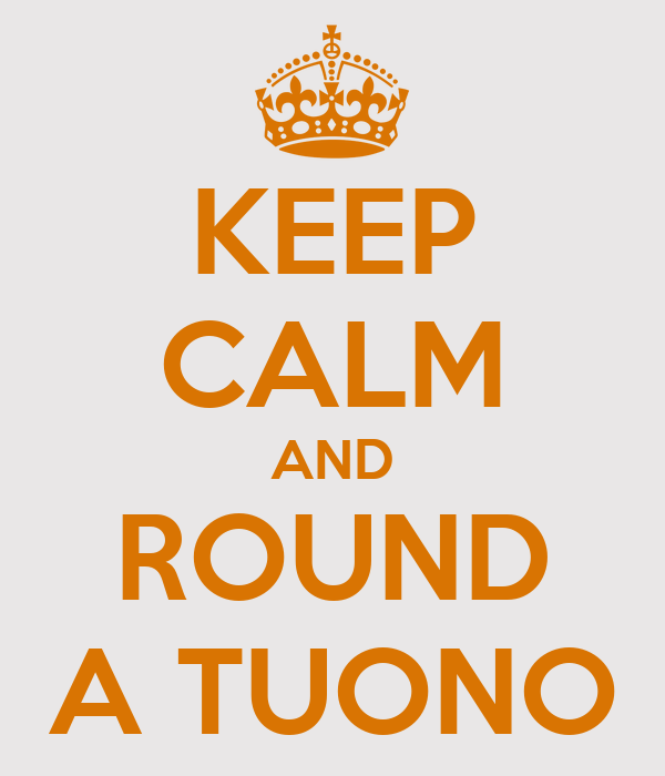 KEEP CALM AND ROUND A TUONO