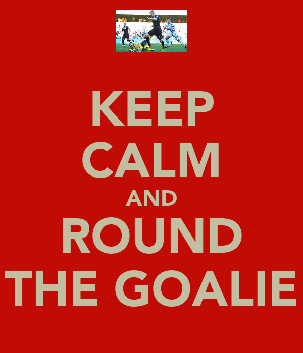 KEEP CALM AND ROUND THE GOALIE
