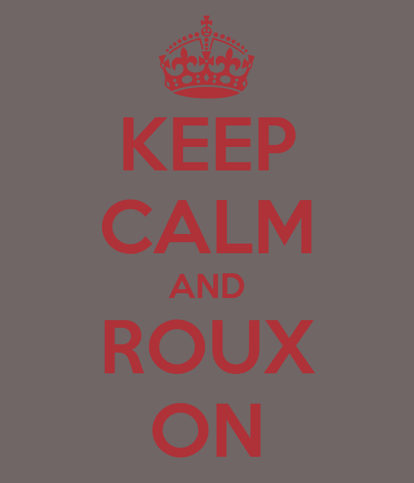 KEEP CALM AND ROUX ON