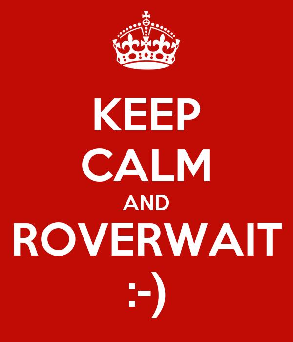 KEEP CALM AND ROVERWAIT :-)