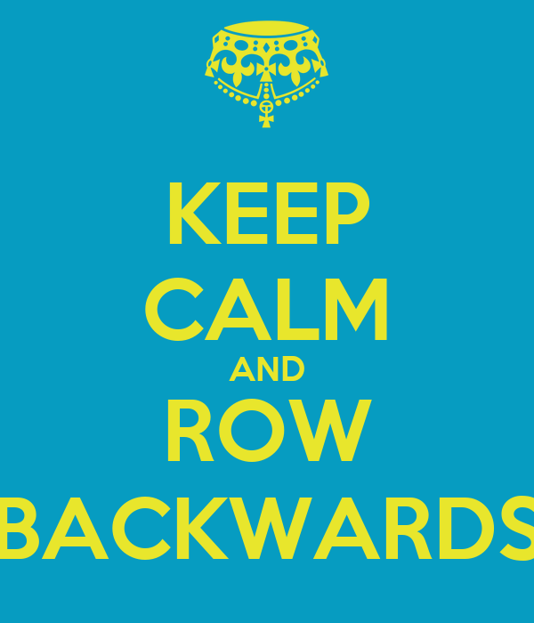 KEEP CALM AND ROW BACKWARDS
