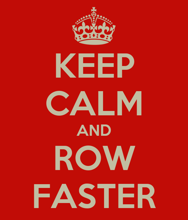 KEEP CALM AND ROW FASTER