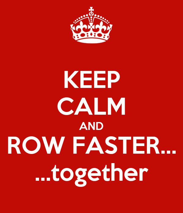 KEEP CALM AND ROW FASTER... ...together