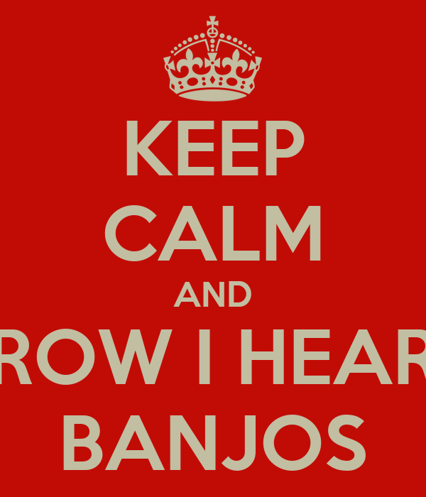 KEEP CALM AND ROW I HEAR BANJOS